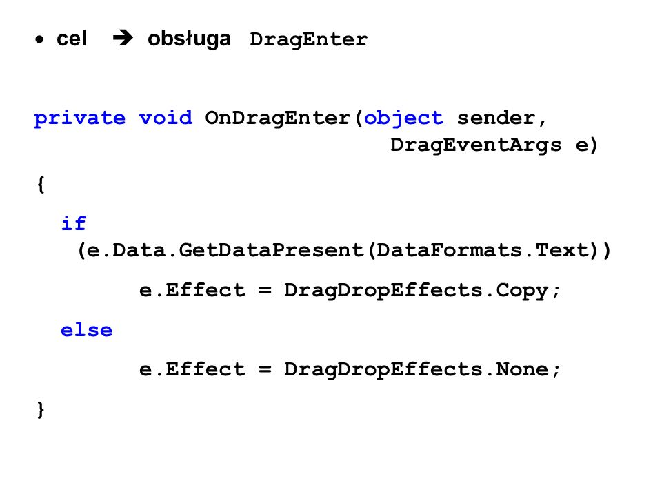 cel obsługa DragEnter private void OnDragEnter(object sender, DragEventArgs e) { if (e.Data.GetDataPresent(DataFormats.Text)) e.Effect = DragDropEffec