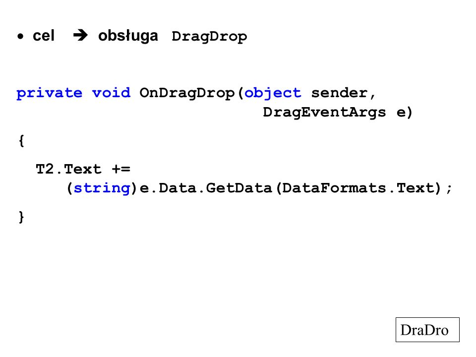 cel obsługa DragDrop private void OnDragDrop(object sender, DragEventArgs e) { T2.Text += (string)e.Data.GetData(DataFormats.Text); } DraDro