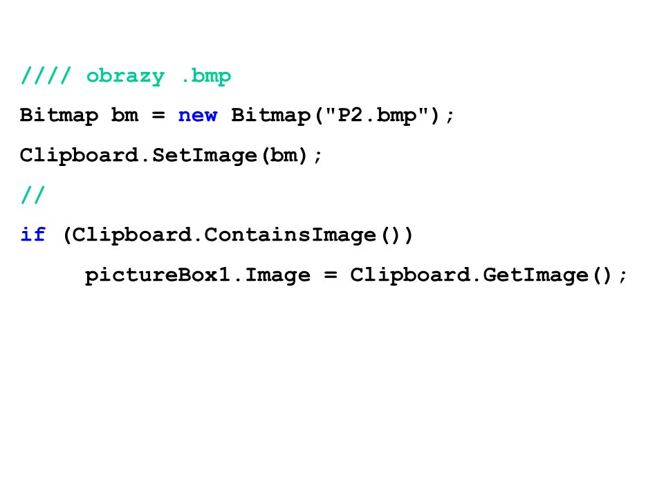 //// obrazy.bmp Bitmap bm = new Bitmap( P2.bmp ); Clipboard.SetImage(bm); // if (Clipboard.ContainsImage()) pictureBox1.Image = Clipboard.GetImage();