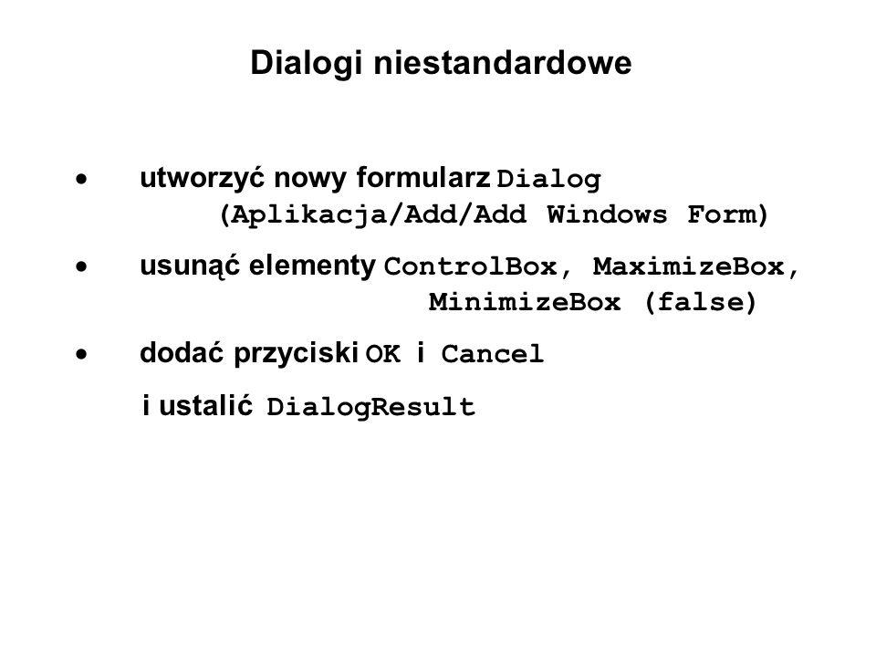 Dialogi niestandardowe utworzyć nowy formularz Dialog (Aplikacja/Add/Add Windows Form) usunąć elementy ControlBox, MaximizeBox, MinimizeBox (false) do