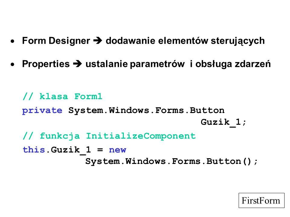 // Guzik_1 // dla zmienionych parametrów this.Guzik_1.Location = new System.Drawing.Point(128, 104); this.Guzik_1.Name = Guzik_1; this.Guzik_1.TabIndex = 0; this.Guzik_1.Text = Czekam...; this.Guzik_1.Click += new System.EventHandler(this.OnGuzik); this.Controls.AddRange( new System.Windows.Forms.Control[] {this.Guzik_1}); // funkcja obsługi private void OnGuzik(object sender, System.EventArgs e) {....