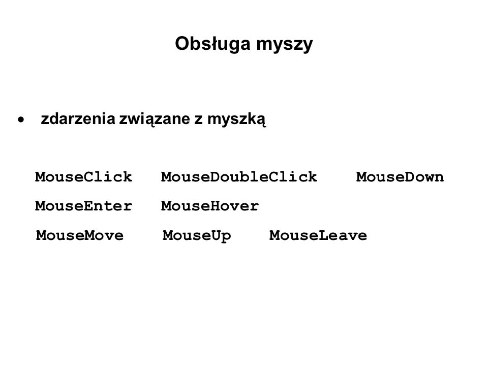 Obsługa myszy zdarzenia związane z myszką MouseClick MouseDoubleClick MouseDown MouseEnter MouseHover MouseMove MouseUp MouseLeave
