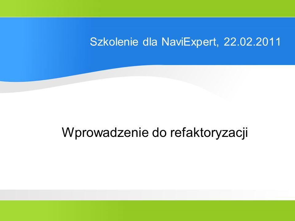 Szkolenie dla NaviExpert, 22.02.2011 Wprowadzenie do refaktoryzacji