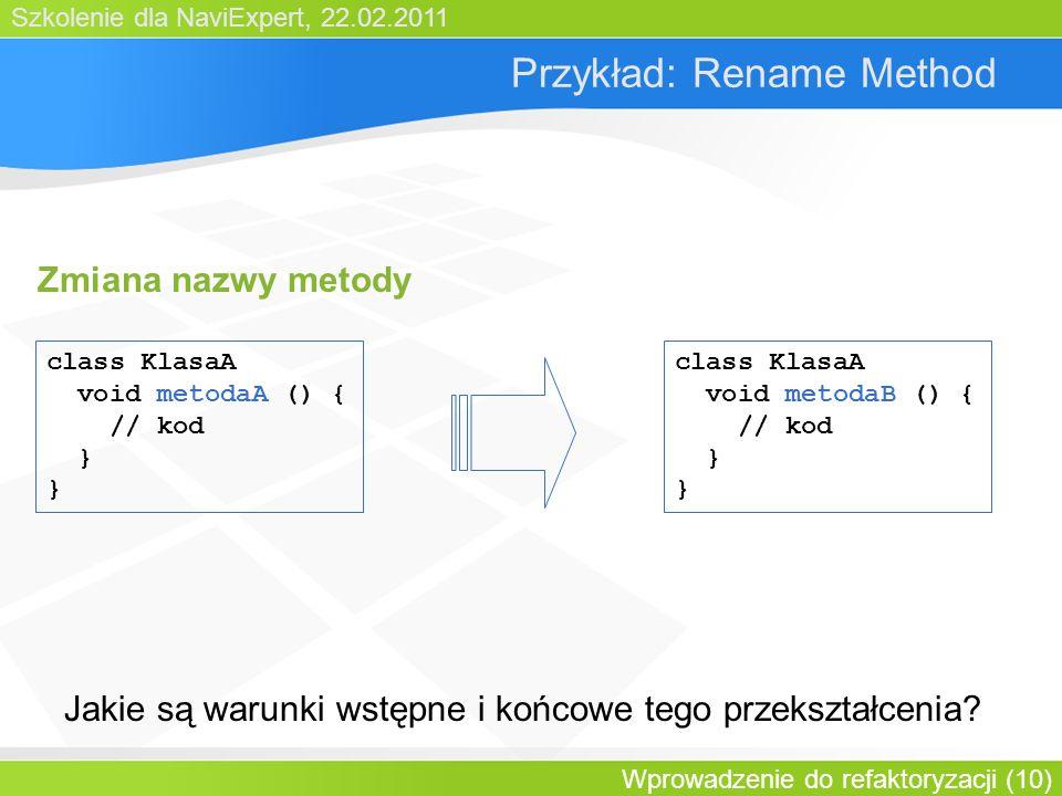 Szkolenie dla NaviExpert, 22.02.2011 Wprowadzenie do refaktoryzacji (10) Przykład: Rename Method class KlasaA void metodaA () { // kod } class KlasaA void metodaB () { // kod } Jakie są warunki wstępne i końcowe tego przekształcenia.