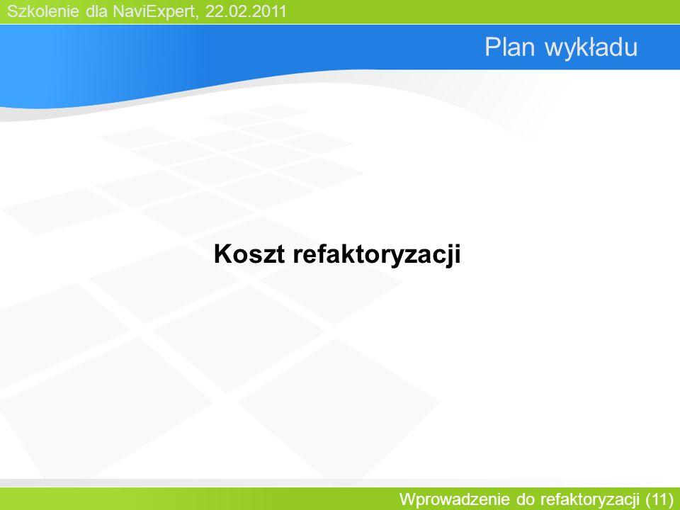 Szkolenie dla NaviExpert, 22.02.2011 Wprowadzenie do refaktoryzacji (11) Plan wykładu Koszt refaktoryzacji