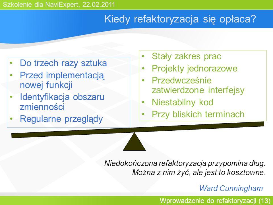 Szkolenie dla NaviExpert, 22.02.2011 Wprowadzenie do refaktoryzacji (13) Kiedy refaktoryzacja się opłaca.