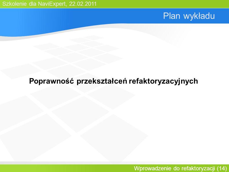 Szkolenie dla NaviExpert, 22.02.2011 Wprowadzenie do refaktoryzacji (14) Plan wykładu Poprawność przekształceń refaktoryzacyjnych