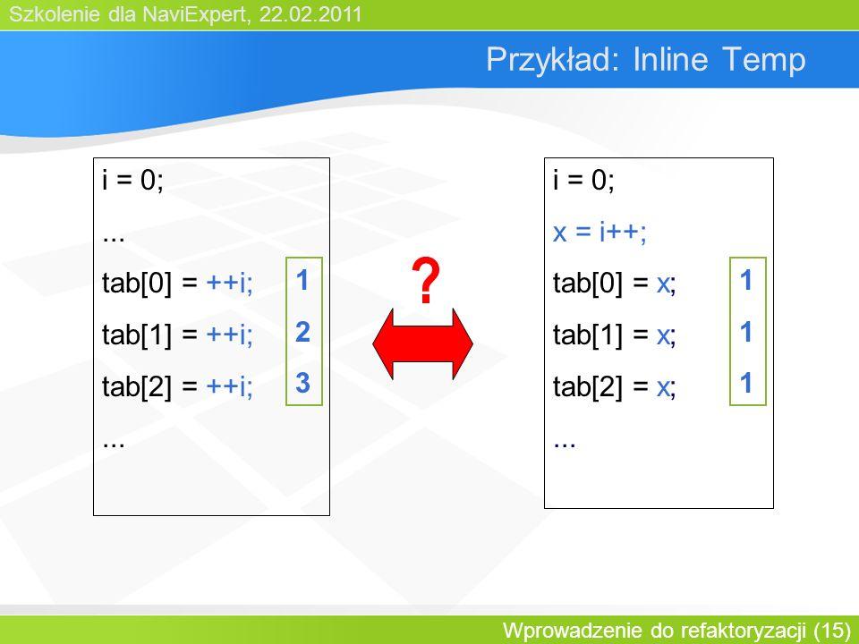 Szkolenie dla NaviExpert, 22.02.2011 Wprowadzenie do refaktoryzacji (15) Przykład: Inline Temp i = 0;...
