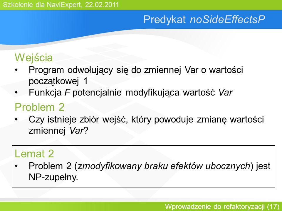Szkolenie dla NaviExpert, 22.02.2011 Wprowadzenie do refaktoryzacji (17) Predykat noSideEffectsP Wejścia Program odwołujący się do zmiennej Var o wartości początkowej 1 Funkcja F potencjalnie modyfikująca wartość Var Problem 2 Czy istnieje zbiór wejść, który powoduje zmianę wartości zmiennej Var.