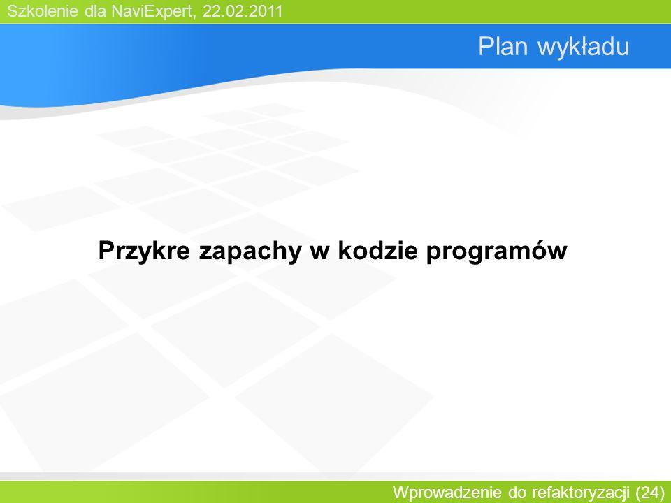 Szkolenie dla NaviExpert, 22.02.2011 Wprowadzenie do refaktoryzacji (24) Plan wykładu Przykre zapachy w kodzie programów