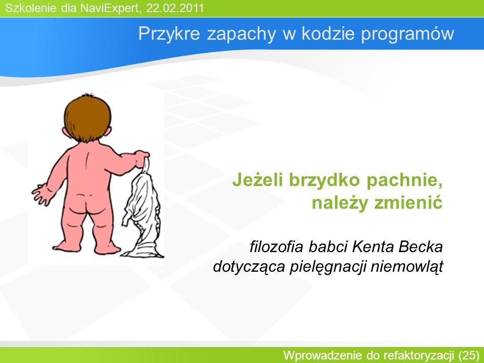 Szkolenie dla NaviExpert, 22.02.2011 Wprowadzenie do refaktoryzacji (25) Przykre zapachy w kodzie programów Jeżeli brzydko pachnie, należy zmienić filozofia babci Kenta Becka dotycząca pielęgnacji niemowląt