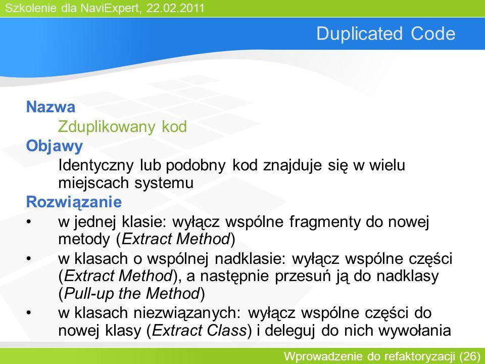 Szkolenie dla NaviExpert, 22.02.2011 Wprowadzenie do refaktoryzacji (26) Duplicated Code Nazwa Zduplikowany kod Objawy Identyczny lub podobny kod znajduje się w wielu miejscach systemu Rozwiązanie w jednej klasie: wyłącz wspólne fragmenty do nowej metody (Extract Method) w klasach o wspólnej nadklasie: wyłącz wspólne części (Extract Method), a następnie przesuń ją do nadklasy (Pull-up the Method) w klasach niezwiązanych: wyłącz wspólne części do nowej klasy (Extract Class) i deleguj do nich wywołania