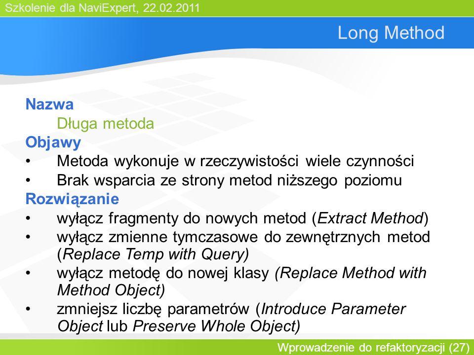 Szkolenie dla NaviExpert, 22.02.2011 Wprowadzenie do refaktoryzacji (27) Long Method Nazwa Długa metoda Objawy Metoda wykonuje w rzeczywistości wiele czynności Brak wsparcia ze strony metod niższego poziomu Rozwiązanie wyłącz fragmenty do nowych metod (Extract Method) wyłącz zmienne tymczasowe do zewnętrznych metod (Replace Temp with Query) wyłącz metodę do nowej klasy (Replace Method with Method Object) zmniejsz liczbę parametrów (Introduce Parameter Object lub Preserve Whole Object)