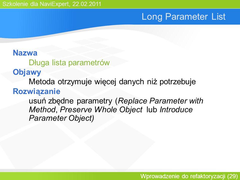 Szkolenie dla NaviExpert, 22.02.2011 Wprowadzenie do refaktoryzacji (29) Long Parameter List Nazwa Długa lista parametrów Objawy Metoda otrzymuje więcej danych niż potrzebuje Rozwiązanie usuń zbędne parametry (Replace Parameter with Method, Preserve Whole Object lub Introduce Parameter Object)