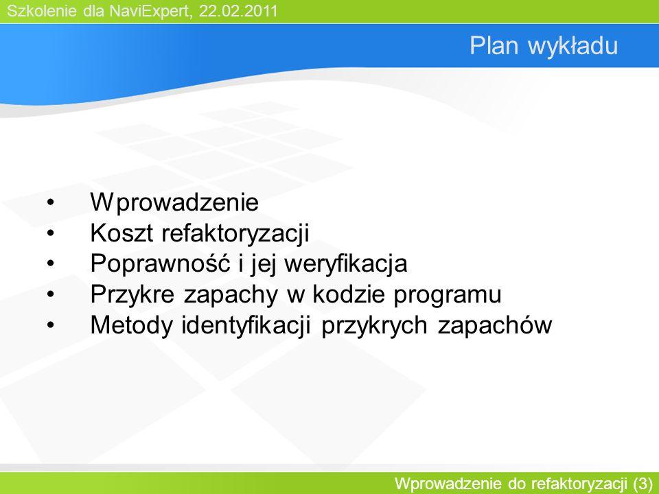 Szkolenie dla NaviExpert, 22.02.2011 Wprowadzenie do refaktoryzacji (3) Plan wykładu Wprowadzenie Koszt refaktoryzacji Poprawność i jej weryfikacja Przykre zapachy w kodzie programu Metody identyfikacji przykrych zapachów