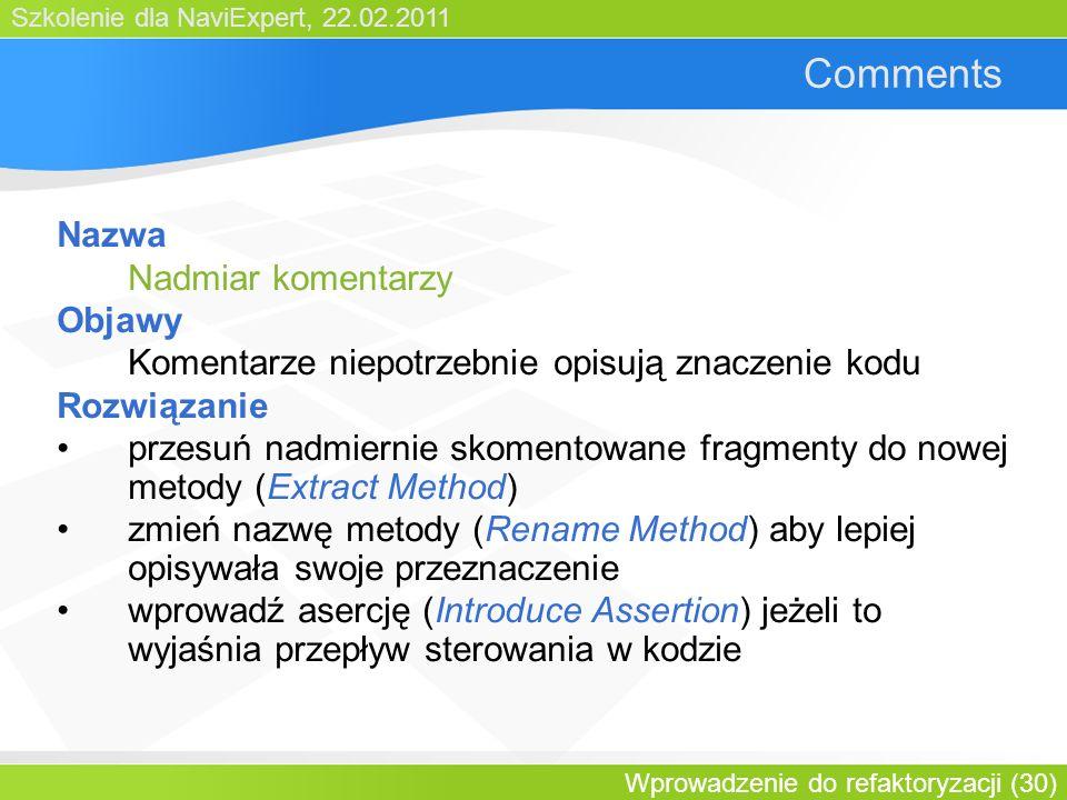 Szkolenie dla NaviExpert, 22.02.2011 Wprowadzenie do refaktoryzacji (30) Comments Nazwa Nadmiar komentarzy Objawy Komentarze niepotrzebnie opisują znaczenie kodu Rozwiązanie przesuń nadmiernie skomentowane fragmenty do nowej metody (Extract Method) zmień nazwę metody (Rename Method) aby lepiej opisywała swoje przeznaczenie wprowadź asercję (Introduce Assertion) jeżeli to wyjaśnia przepływ sterowania w kodzie