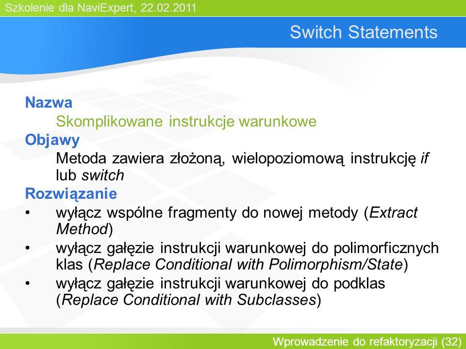Szkolenie dla NaviExpert, 22.02.2011 Wprowadzenie do refaktoryzacji (32) Switch Statements Nazwa Skomplikowane instrukcje warunkowe Objawy Metoda zawiera złożoną, wielopoziomową instrukcję if lub switch Rozwiązanie wyłącz wspólne fragmenty do nowej metody (Extract Method) wyłącz gałęzie instrukcji warunkowej do polimorficznych klas (Replace Conditional with Polimorphism/State) wyłącz gałęzie instrukcji warunkowej do podklas (Replace Conditional with Subclasses)