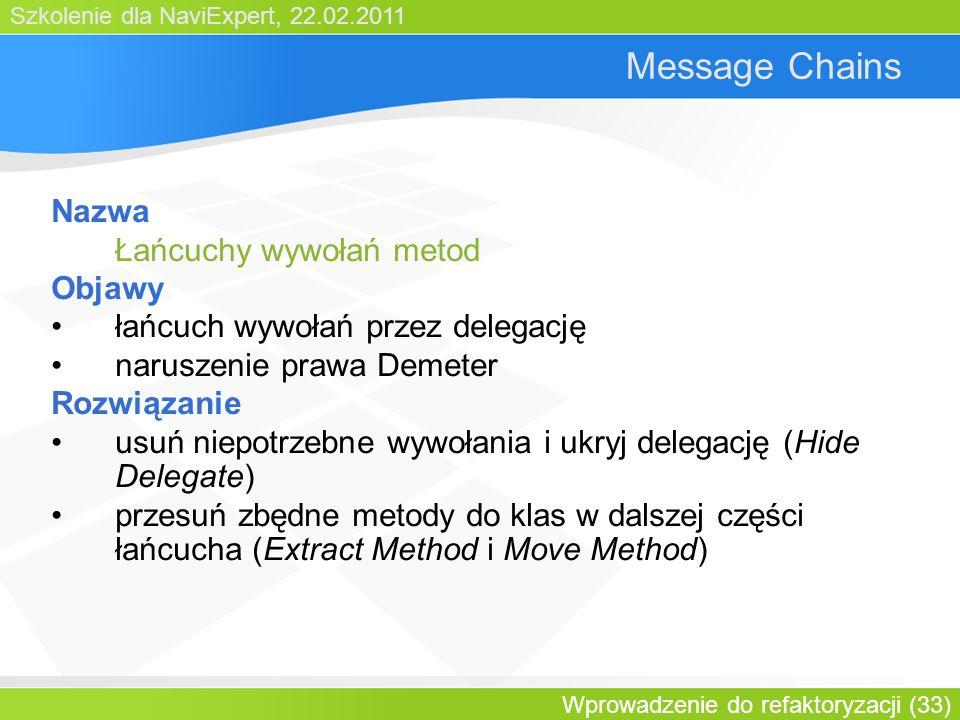 Szkolenie dla NaviExpert, 22.02.2011 Wprowadzenie do refaktoryzacji (33) Message Chains Nazwa Łańcuchy wywołań metod Objawy łańcuch wywołań przez delegację naruszenie prawa Demeter Rozwiązanie usuń niepotrzebne wywołania i ukryj delegację (Hide Delegate) przesuń zbędne metody do klas w dalszej części łańcucha (Extract Method i Move Method)