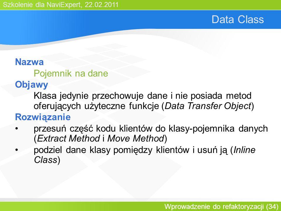 Szkolenie dla NaviExpert, 22.02.2011 Wprowadzenie do refaktoryzacji (34) Data Class Nazwa Pojemnik na dane Objawy Klasa jedynie przechowuje dane i nie posiada metod oferujących użyteczne funkcje (Data Transfer Object) Rozwiązanie przesuń część kodu klientów do klasy-pojemnika danych (Extract Method i Move Method) podziel dane klasy pomiędzy klientów i usuń ją (Inline Class)