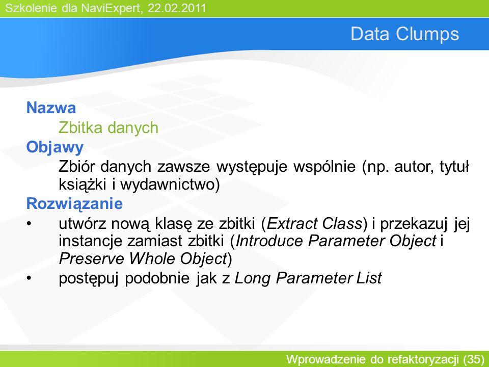 Szkolenie dla NaviExpert, 22.02.2011 Wprowadzenie do refaktoryzacji (35) Data Clumps Nazwa Zbitka danych Objawy Zbiór danych zawsze występuje wspólnie (np.