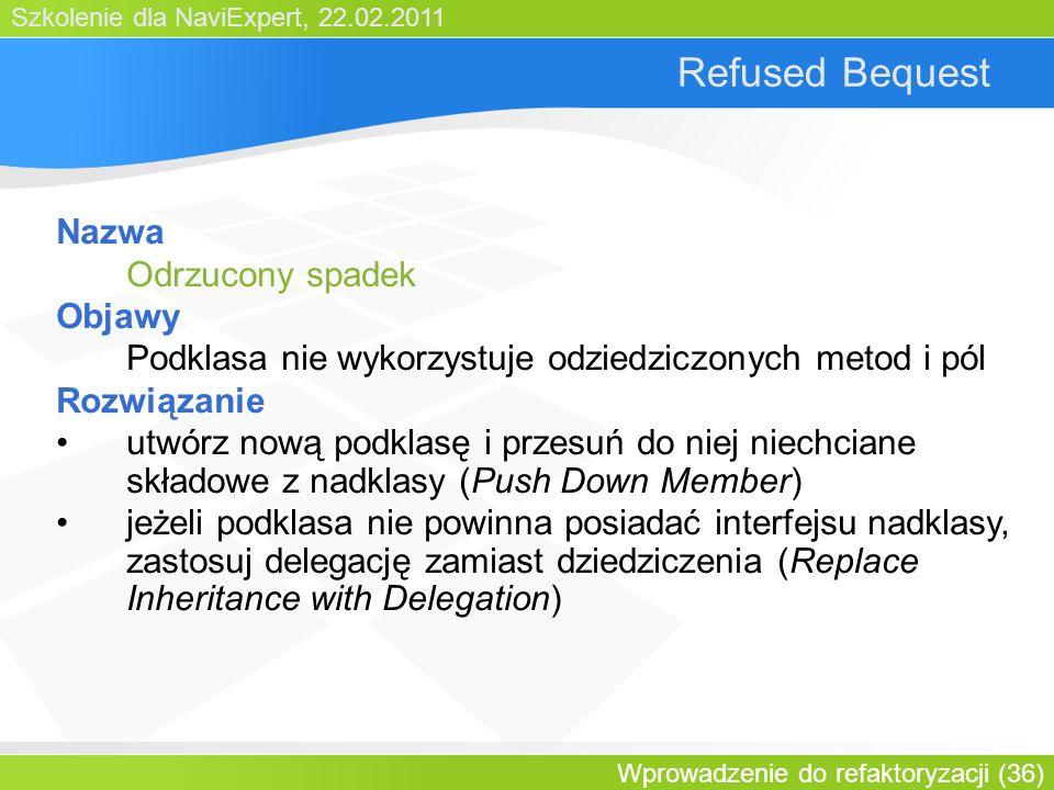 Szkolenie dla NaviExpert, 22.02.2011 Wprowadzenie do refaktoryzacji (36) Refused Bequest Nazwa Odrzucony spadek Objawy Podklasa nie wykorzystuje odziedziczonych metod i pól Rozwiązanie utwórz nową podklasę i przesuń do niej niechciane składowe z nadklasy (Push Down Member) jeżeli podklasa nie powinna posiadać interfejsu nadklasy, zastosuj delegację zamiast dziedziczenia (Replace Inheritance with Delegation)
