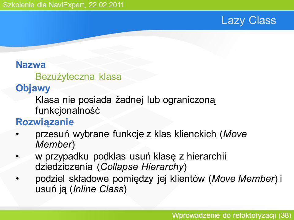 Szkolenie dla NaviExpert, 22.02.2011 Wprowadzenie do refaktoryzacji (38) Lazy Class Nazwa Bezużyteczna klasa Objawy Klasa nie posiada żadnej lub ograniczoną funkcjonalność Rozwiązanie przesuń wybrane funkcje z klas klienckich (Move Member) w przypadku podklas usuń klasę z hierarchii dziedziczenia (Collapse Hierarchy) podziel składowe pomiędzy jej klientów (Move Member) i usuń ją (Inline Class)
