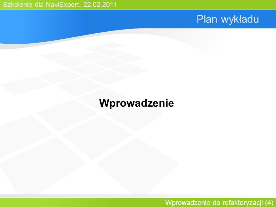 Szkolenie dla NaviExpert, 22.02.2011 Wprowadzenie do refaktoryzacji (4) Plan wykładu Wprowadzenie