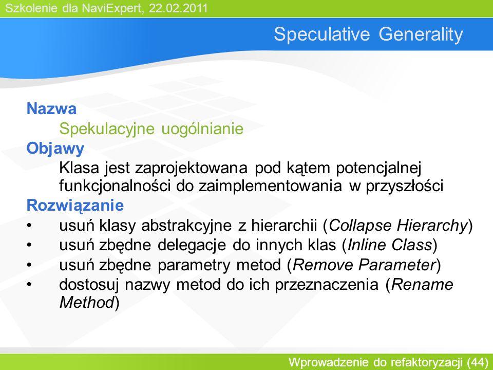 Szkolenie dla NaviExpert, 22.02.2011 Wprowadzenie do refaktoryzacji (44) Speculative Generality Nazwa Spekulacyjne uogólnianie Objawy Klasa jest zaprojektowana pod kątem potencjalnej funkcjonalności do zaimplementowania w przyszłości Rozwiązanie usuń klasy abstrakcyjne z hierarchii (Collapse Hierarchy) usuń zbędne delegacje do innych klas (Inline Class) usuń zbędne parametry metod (Remove Parameter) dostosuj nazwy metod do ich przeznaczenia (Rename Method)