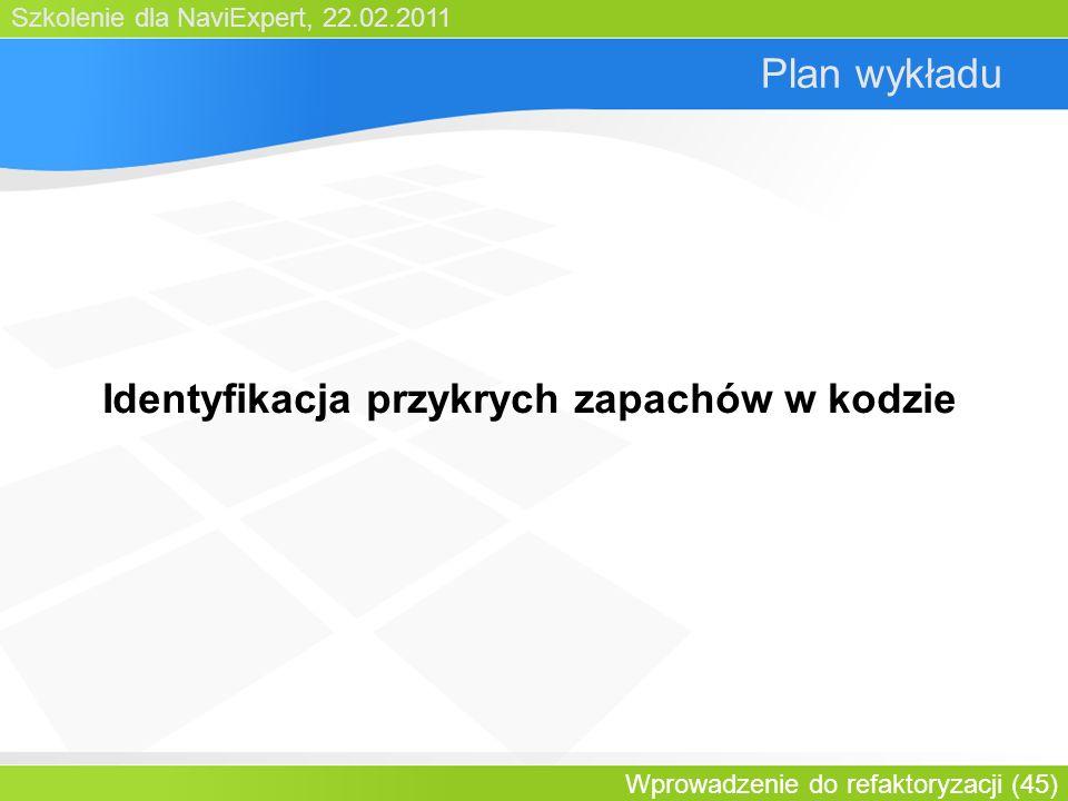 Szkolenie dla NaviExpert, 22.02.2011 Wprowadzenie do refaktoryzacji (45) Plan wykładu Identyfikacja przykrych zapachów w kodzie