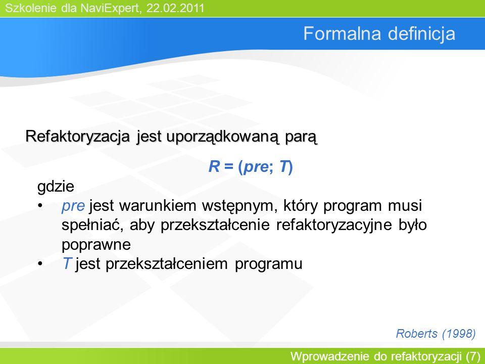 Szkolenie dla NaviExpert, 22.02.2011 Wprowadzenie do refaktoryzacji (7) Formalna definicja R = (pre; T) gdzie pre jest warunkiem wstępnym, który program musi spełniać, aby przekształcenie refaktoryzacyjne było poprawne T jest przekształceniem programu Refaktoryzacja jest uporządkowaną parą Roberts (1998)