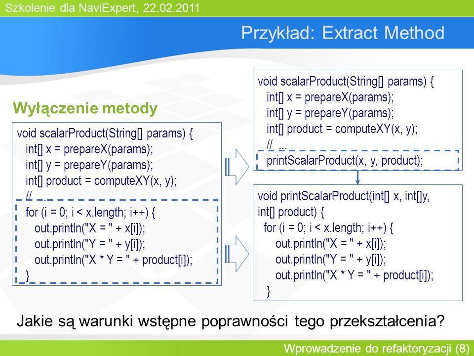 Szkolenie dla NaviExpert, 22.02.2011 Wprowadzenie do refaktoryzacji (8) Przykład: Extract Method Wyłączenie metody void scalarProduct(String[] params) { int[] x = prepareX(params); int[] y = prepareY(params); int[] product = computeXY(x, y); //...