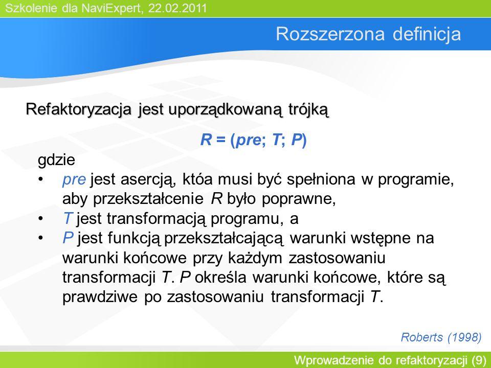 Szkolenie dla NaviExpert, 22.02.2011 Wprowadzenie do refaktoryzacji (9) Rozszerzona definicja R = (pre; T; P) gdzie pre jest asercją, któa musi być spełniona w programie, aby przekształcenie R było poprawne, T jest transformacją programu, a P jest funkcją przekształcającą warunki wstępne na warunki końcowe przy każdym zastosowaniu transformacji T.
