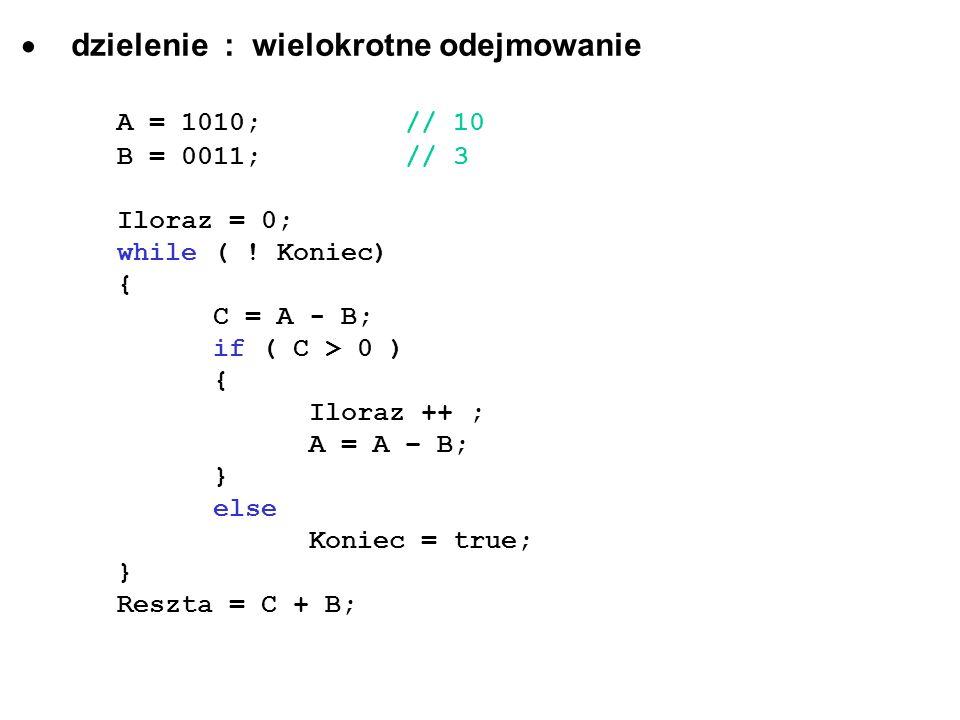 dzielenie : wielokrotne odejmowanie A = 1010;// 10 B = 0011; // 3 Iloraz = 0; while ( ! Koniec) { C = A - B; if ( C > 0 ) { Iloraz ++ ; A = A – B; } e