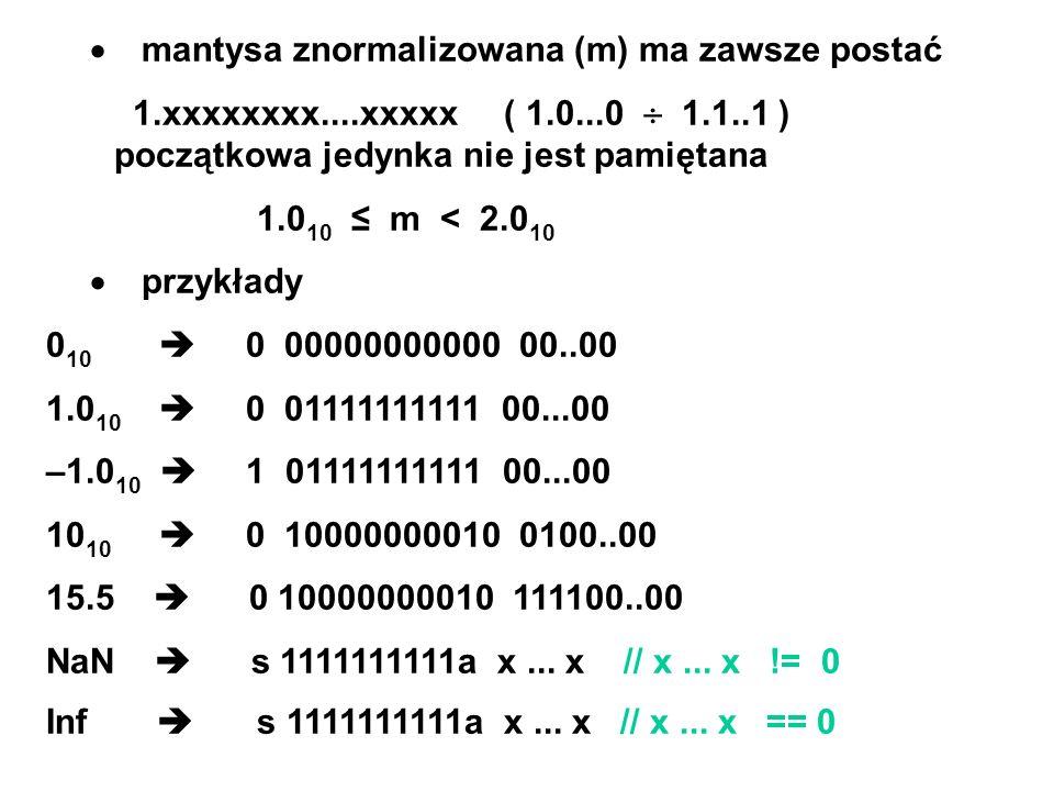 mantysa znormalizowana (m) ma zawsze postać 1.xxxxxxxx....xxxxx ( 1.0...0 1.1..1 ) początkowa jedynka nie jest pamiętana 1.0 10 m < 2.0 10 przykłady 0