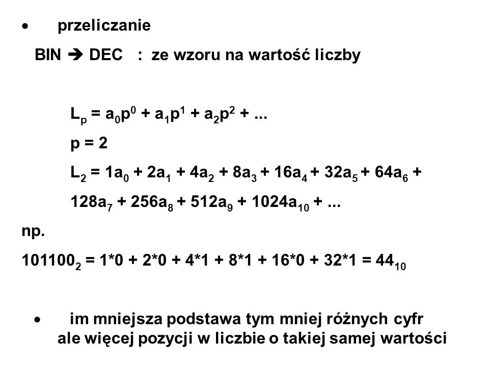 przeliczanie BIN DEC : ze wzoru na wartość liczby L p = a 0 p 0 + a 1 p 1 + a 2 p 2 +... p = 2 L 2 = 1a 0 + 2a 1 + 4a 2 + 8a 3 + 16a 4 + 32a 5 + 64a 6