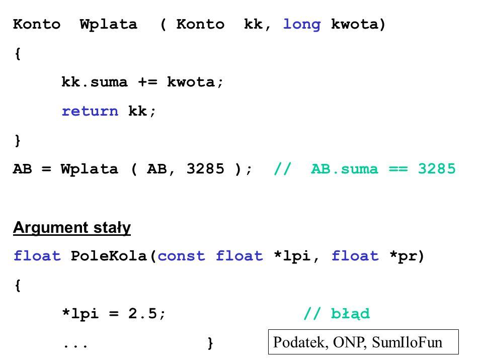 Konto Wplata ( Konto kk, long kwota) { kk.suma += kwota; return kk; } AB = Wplata ( AB, 3285 ); // AB.suma == 3285 Argument stały float PoleKola(const