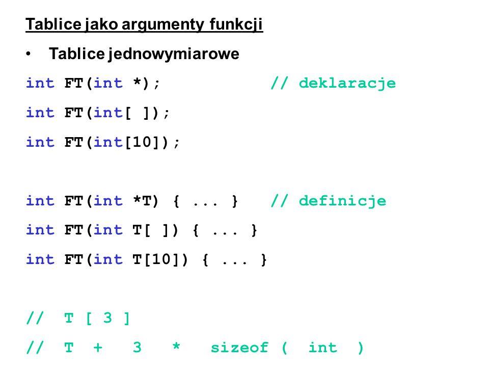 Tablice jako argumenty funkcji Tablice jednowymiarowe int FT(int *);// deklaracje int FT(int[ ]); int FT(int[10]); int FT(int *T) {... }// definicje i