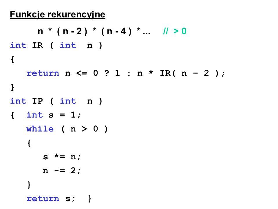 Funkcje rekurencyjne n * ( n - 2 ) * ( n - 4 ) *... // > 0 int IR ( int n ) { return n <= 0 ? 1 : n * IR( n – 2 ); } int IP ( int n ) { int s = 1; whi