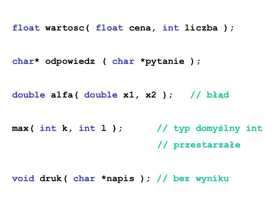 float wartosc( float cena, int liczba ); char* odpowiedz ( char *pytanie ); double alfa( double x1, x2 ); // błąd max( int k, int l ); // typ domyślny