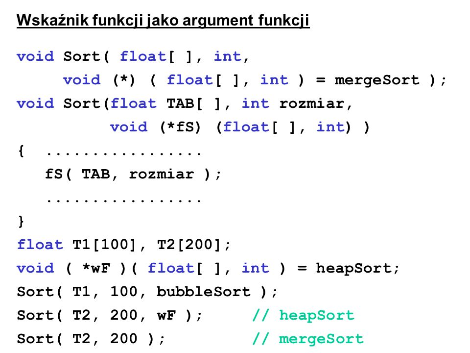 Wskaźnik funkcji jako argument funkcji void Sort( float[ ], int, void (*) ( float[ ], int ) = mergeSort ); void Sort(float TAB[ ], int rozmiar, void (