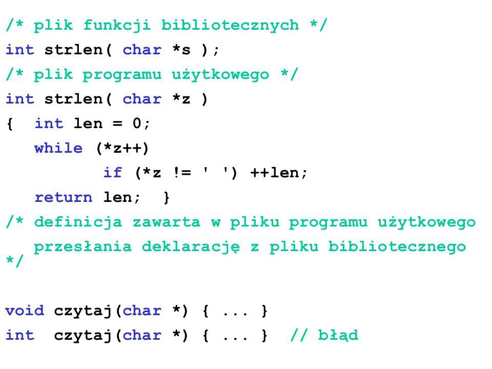 /* plik funkcji bibliotecznych */ int strlen( char *s ); /* plik programu użytkowego */ int strlen( char *z ) { int len = 0; while (*z++) if (*z != '