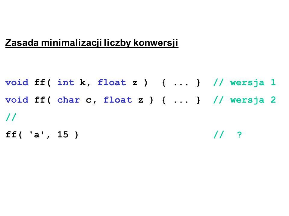 Zasada minimalizacji liczby konwersji void ff( int k, float z ) {... } // wersja 1 void ff( char c, float z ) {... } // wersja 2 // ff( 'a', 15 ) //?