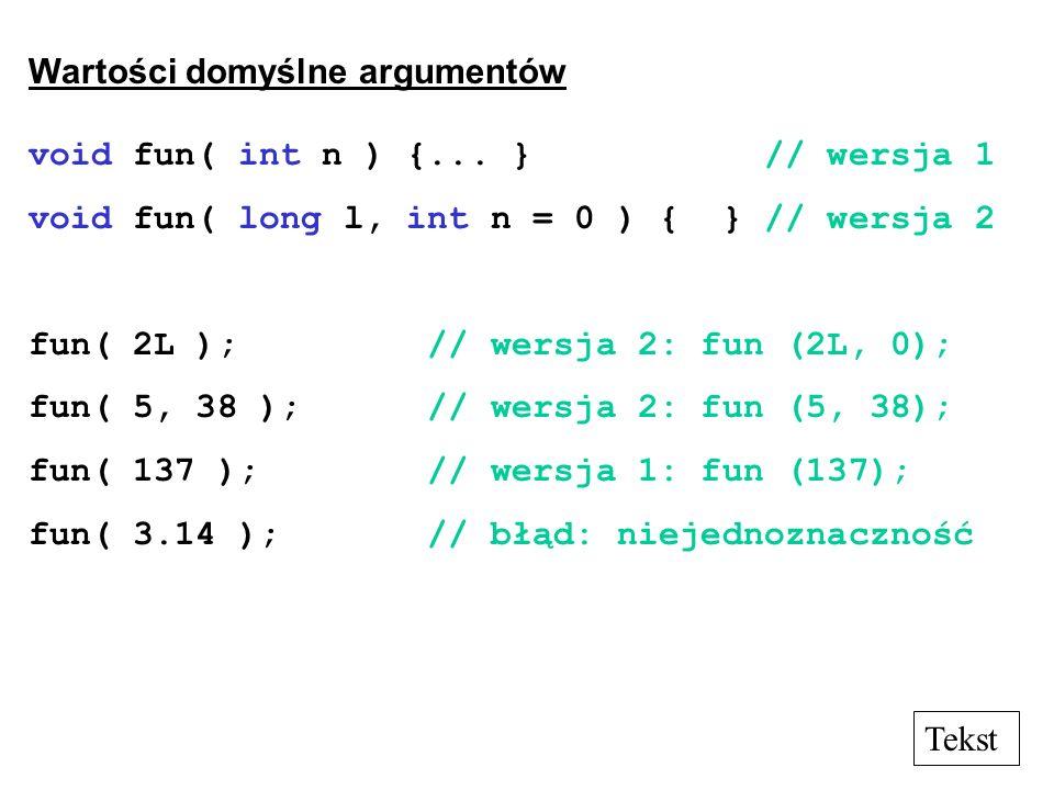 Wartości domyślne argumentów void fun( int n ) {... } // wersja 1 void fun( long l, int n = 0 ) { } // wersja 2 fun( 2L ); // wersja 2: fun (2L, 0); f