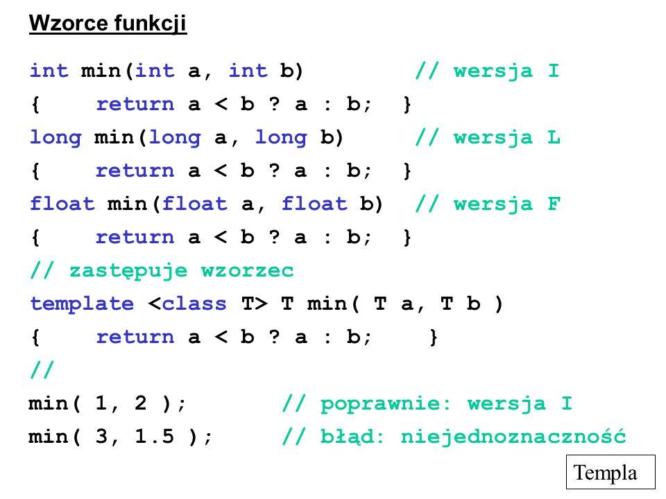 Wzorce funkcji int min(int a, int b) // wersja I {return a < b ? a : b; } long min(long a, long b) // wersja L { return a < b ? a : b; } float min(flo