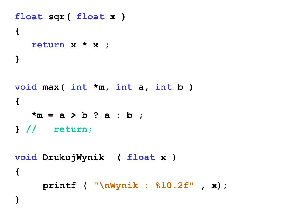 float sqr( float x ) { return x * x ; } void max( int *m, int a, int b ) { *m = a > b ? a : b ; } // return; void DrukujWynik ( float x ) { printf (