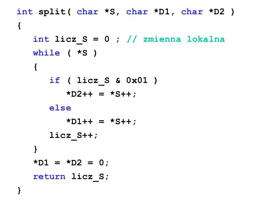 int split( char *S, char *D1, char *D2 ) { int licz_S = 0 ;// zmienna lokalna while ( *S ) { if ( licz_S & 0x01 ) *D2++ = *S++; else *D1++ = *S++; lic