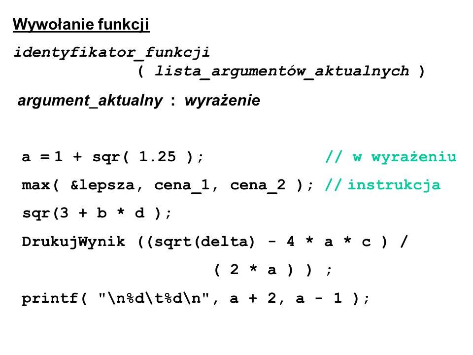 Wywołanie funkcji identyfikator_funkcji ( lista_argumentów_aktualnych ) argument_aktualny : wyrażenie a = 1 + sqr( 1.25 ); // w wyrażeniu max( &lepsza