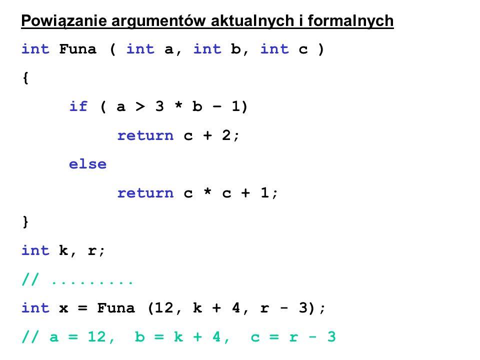 Powiązanie argumentów aktualnych i formalnych int Funa ( int a, int b, int c ) { if ( a > 3 * b – 1) return c + 2; else return c * c + 1; } int k, r;