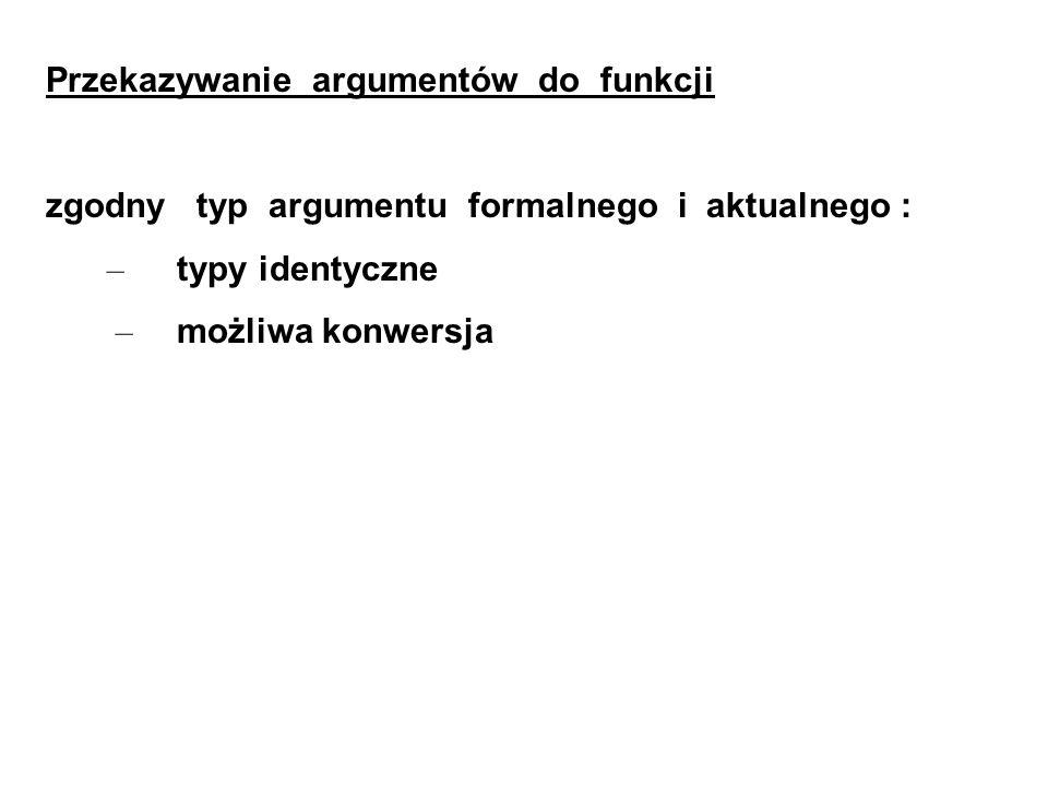Przekazywanie argumentów do funkcji zgodny typ argumentu formalnego i aktualnego : – typy identyczne – możliwa konwersja