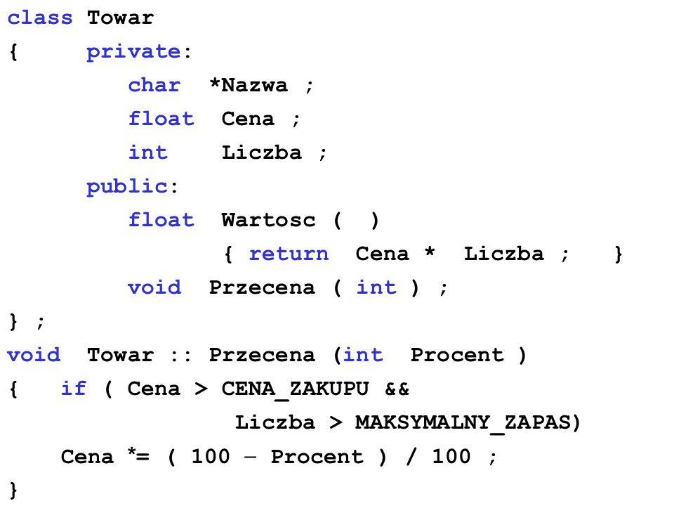 class Towar { private: char *Nazwa ; float Cena ; int Liczba ; public: float Wartosc ( ) { return Cena * Liczba ; } void Przecena ( int ) ; } ; void T